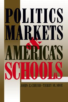 Politics, Markets and America's Schools By Chubb, John E./ Moe, Terry M.